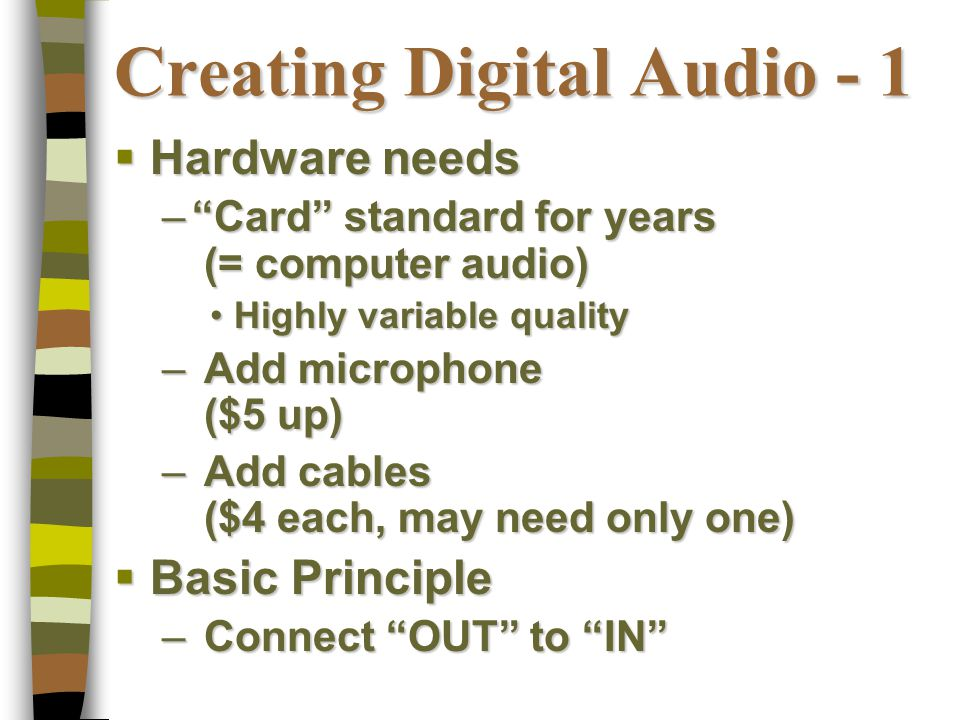Digital Audio File Types Types & Their Characteristics  CDA (native audio CD files)  WAV (CD quality to much less)  MP3 (range of quality choices)  WMA (MS competitor of mp3)  AU  AIFF  MIDI (totally different)  Others