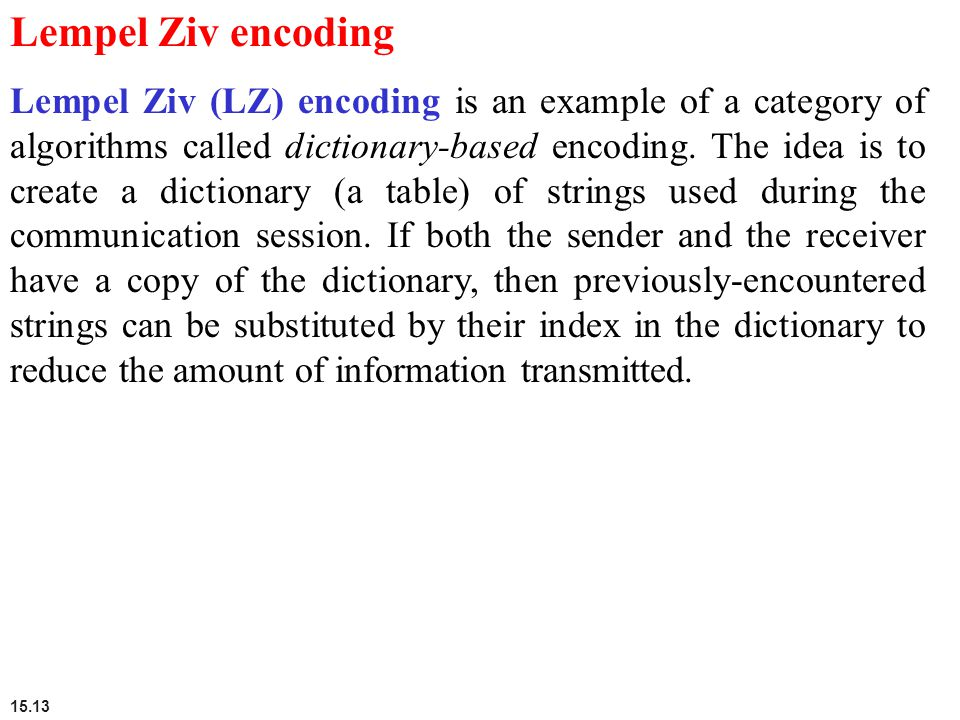 15.13 Lempel Ziv encoding Lempel Ziv (LZ) encoding is an example of a category of algorithms called dictionary-based encoding. The idea is to create a