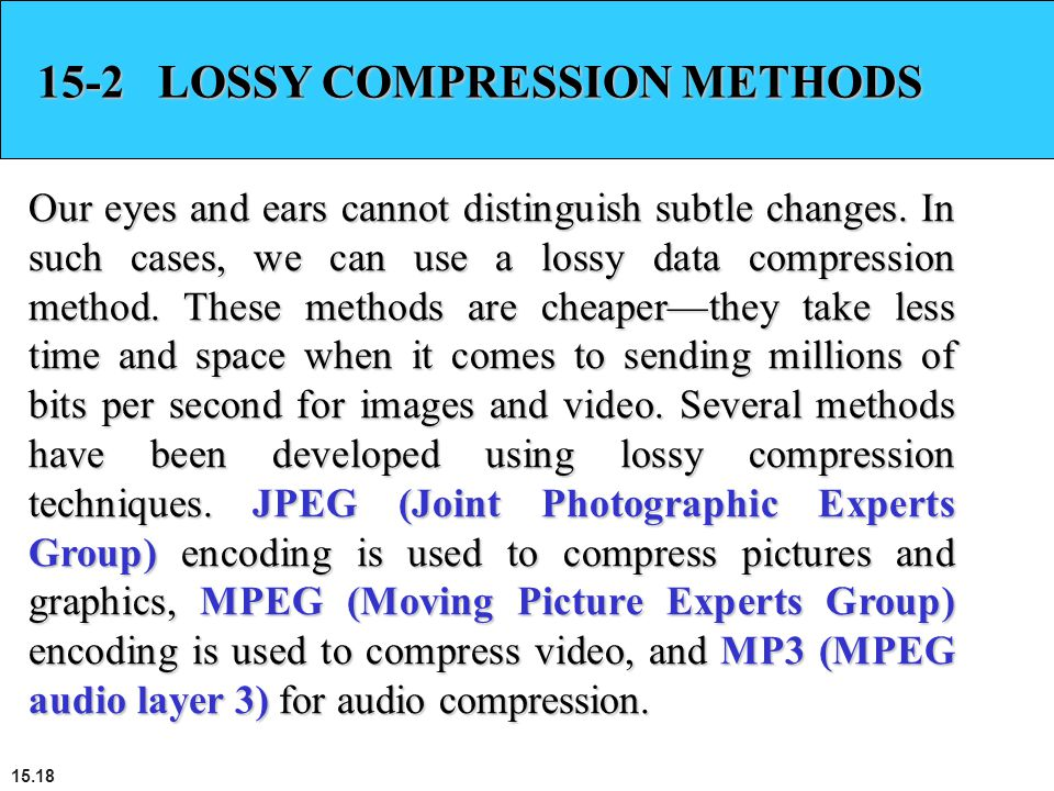15.18 15-2 LOSSY COMPRESSION METHODS Our eyes and ears cannot distinguish subtle changes. In such cases, we can use a lossy data compression method. T