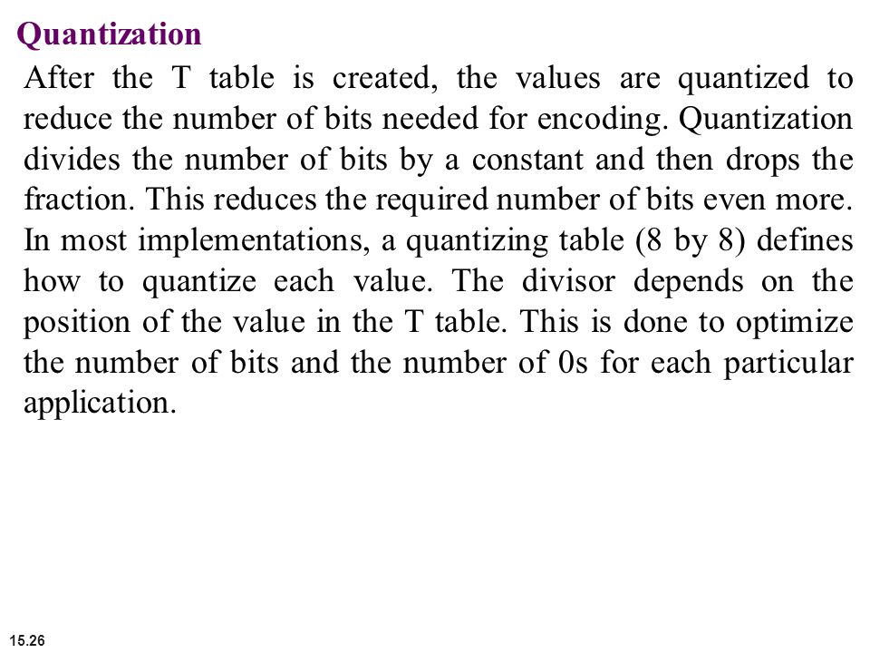 15.26 Quantization After the T table is created, the values are quantized to reduce the number of bits needed for encoding. Quantization divides the n
