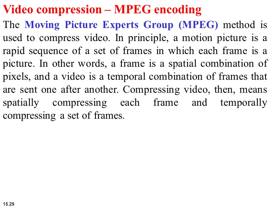 15.29 Video compression – MPEG encoding The Moving Picture Experts Group (MPEG) method is used to compress video. In principle, a motion picture is a
