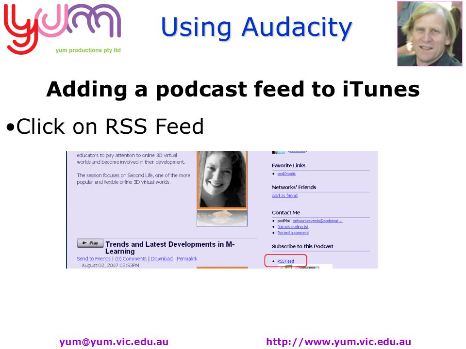 Using Audacity yum@yum.vic.edu.au http://www.yum.vic.edu.au Adding a podcast feed to iTunes Click on RSS Feed