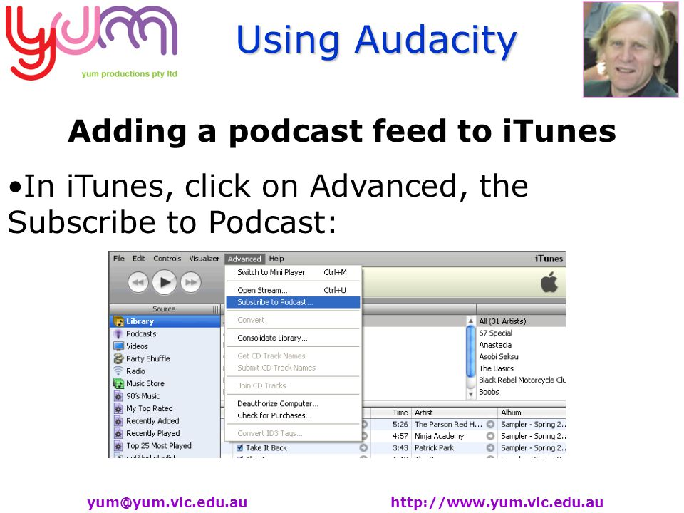 Using Audacity yum@yum.vic.edu.au http://www.yum.vic.edu.au Adding a podcast feed to iTunes In iTunes, click on Advanced, the Subscribe to Podcast:
