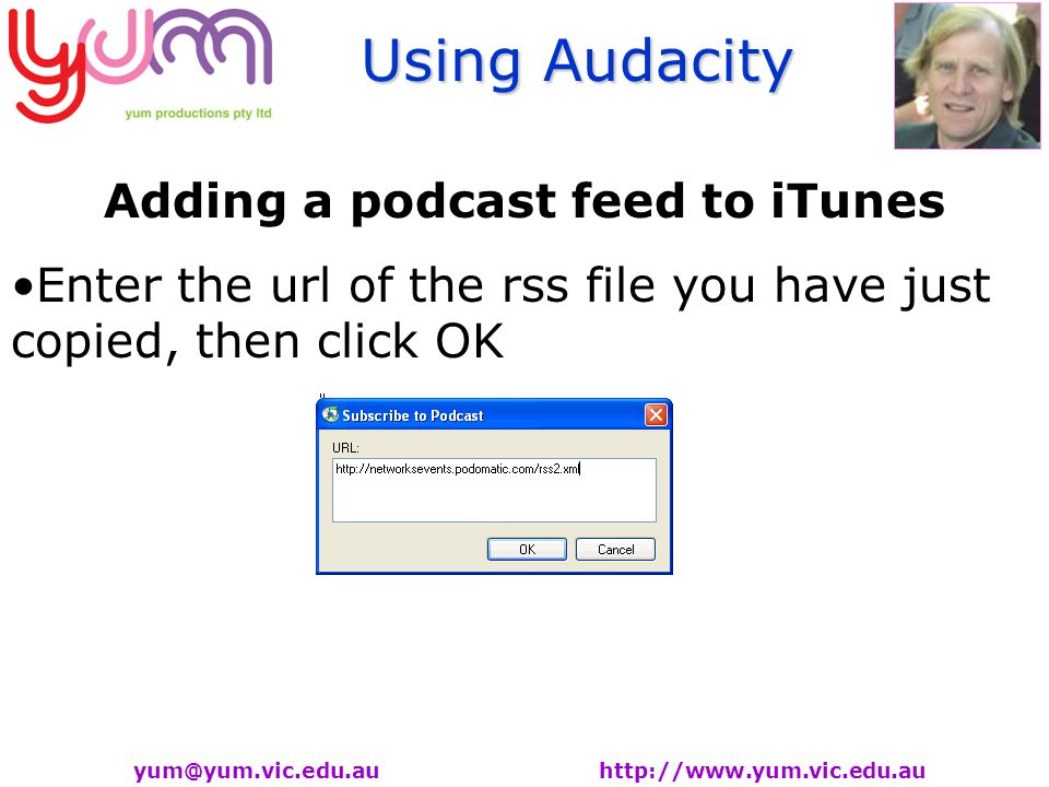 Using Audacity yum@yum.vic.edu.au http://www.yum.vic.edu.au Adding a podcast feed to iTunes Enter the url of the rss file you have just copied, then click OK