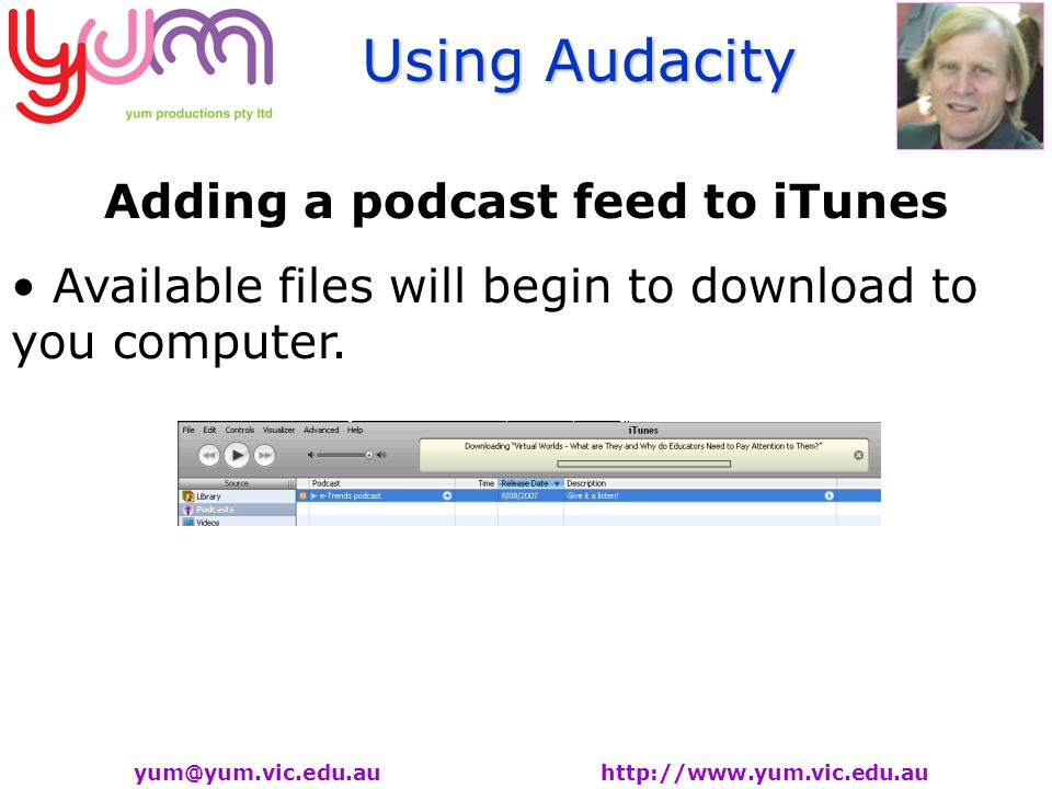 Using Audacity yum@yum.vic.edu.au http://www.yum.vic.edu.au Adding a podcast feed to iTunes Available files will begin to download to you computer.