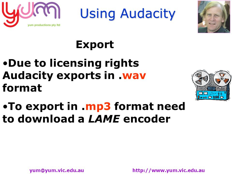 Using Audacity yum@yum.vic.edu.au http://www.yum.vic.edu.au Export Due to licensing rights Audacity exports in.wav format To export in.mp3 format need to download a LAME encoder