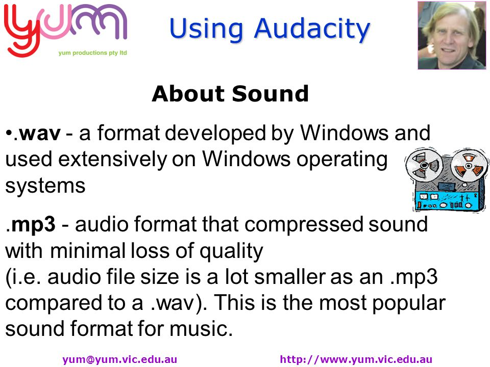 Using Audacity yum@yum.vic.edu.au http://www.yum.vic.edu.au About Sound.wav - a format developed by Windows and used extensively on Windows operating systems.mp3 - audio format that compressed sound with minimal loss of quality (i.e.