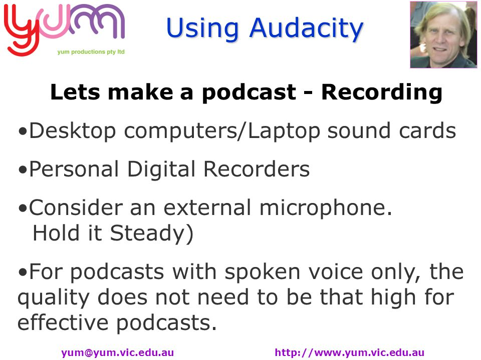 Using Audacity yum@yum.vic.edu.au http://www.yum.vic.edu.au Lets make a podcast - Recording Desktop computers/Laptop sound cards Personal Digital Recorders Consider an external microphone.