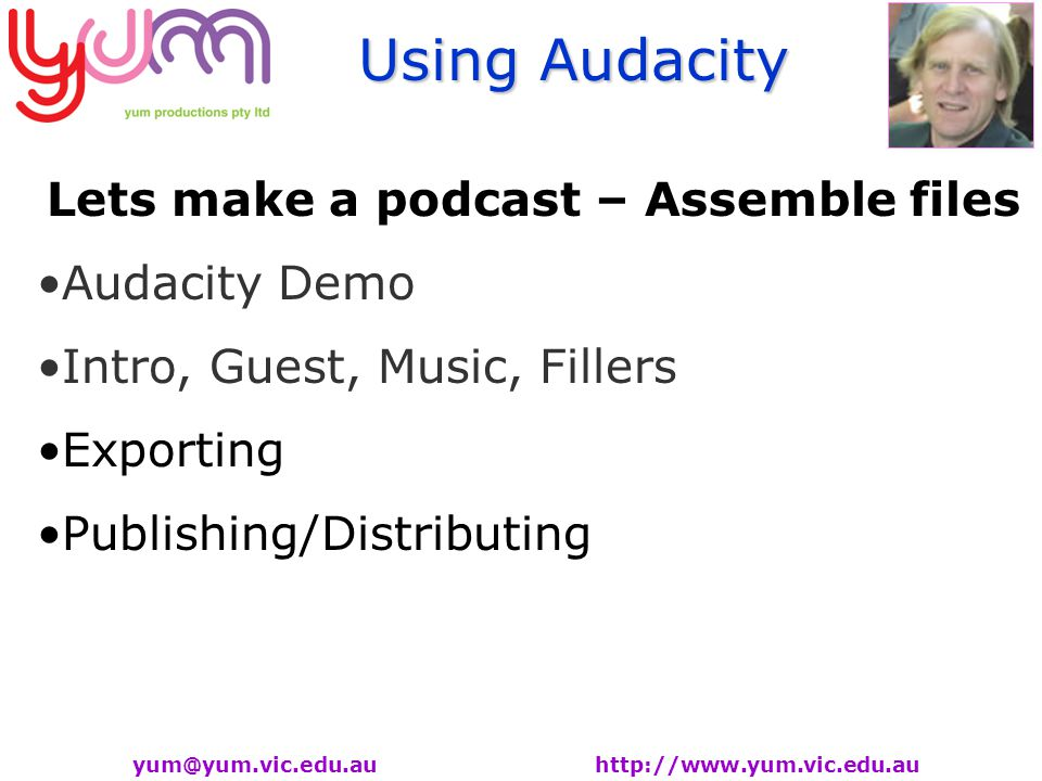 Using Audacity yum@yum.vic.edu.au http://www.yum.vic.edu.au Lets make a podcast – Assemble files Audacity Demo Intro, Guest, Music, Fillers Exporting Publishing/Distributing