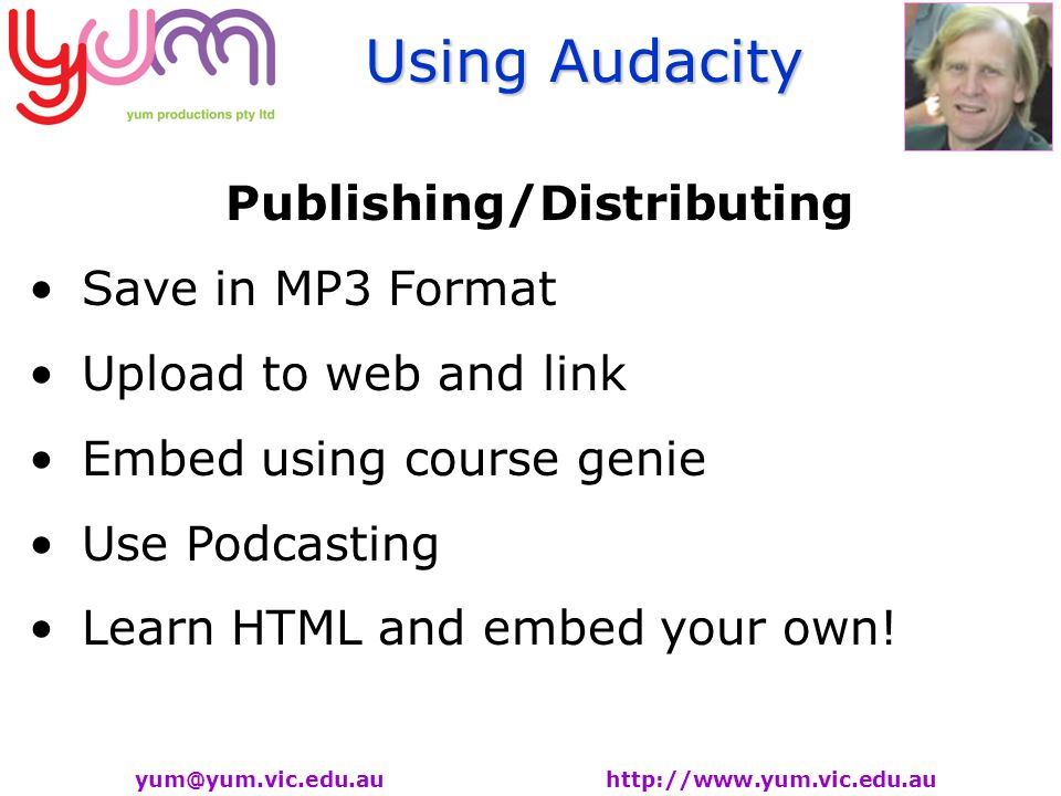 Using Audacity yum@yum.vic.edu.au http://www.yum.vic.edu.au Publishing/Distributing Save in MP3 Format Upload to web and link Embed using course genie Use Podcasting Learn HTML and embed your own!