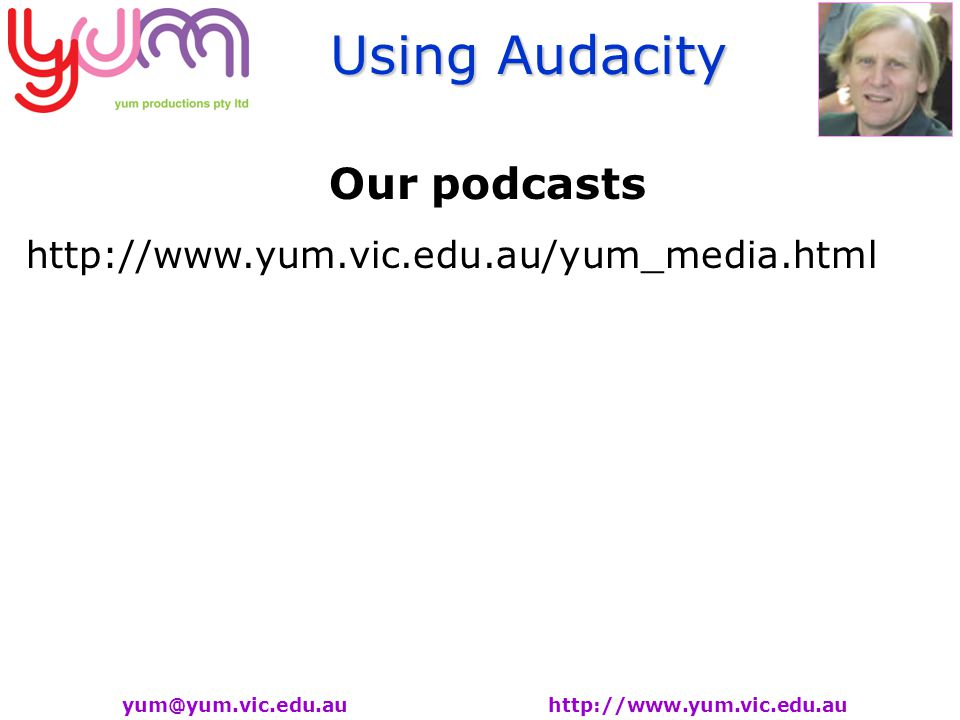 Using Audacity yum@yum.vic.edu.au http://www.yum.vic.edu.au Our podcasts http://www.yum.vic.edu.au/yum_media.html