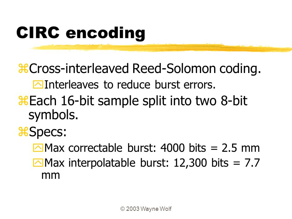 © 2003 Wayne Wolf CIRC encoding zCross-interleaved Reed-Solomon coding. yInterleaves to reduce burst errors. zEach 16-bit sample split into two 8-bit