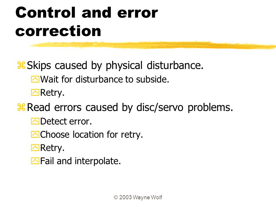 © 2003 Wayne Wolf Control and error correction zSkips caused by physical disturbance. yWait for disturbance to subside. yRetry. zRead errors caused by