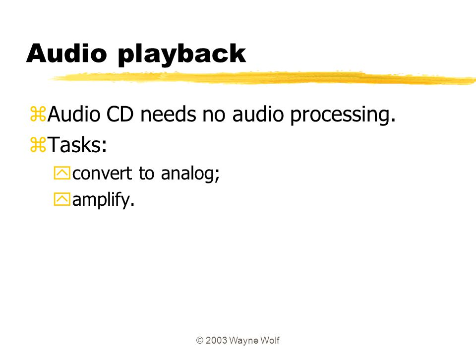 © 2003 Wayne Wolf Audio playback zAudio CD needs no audio processing. zTasks: yconvert to analog; yamplify.