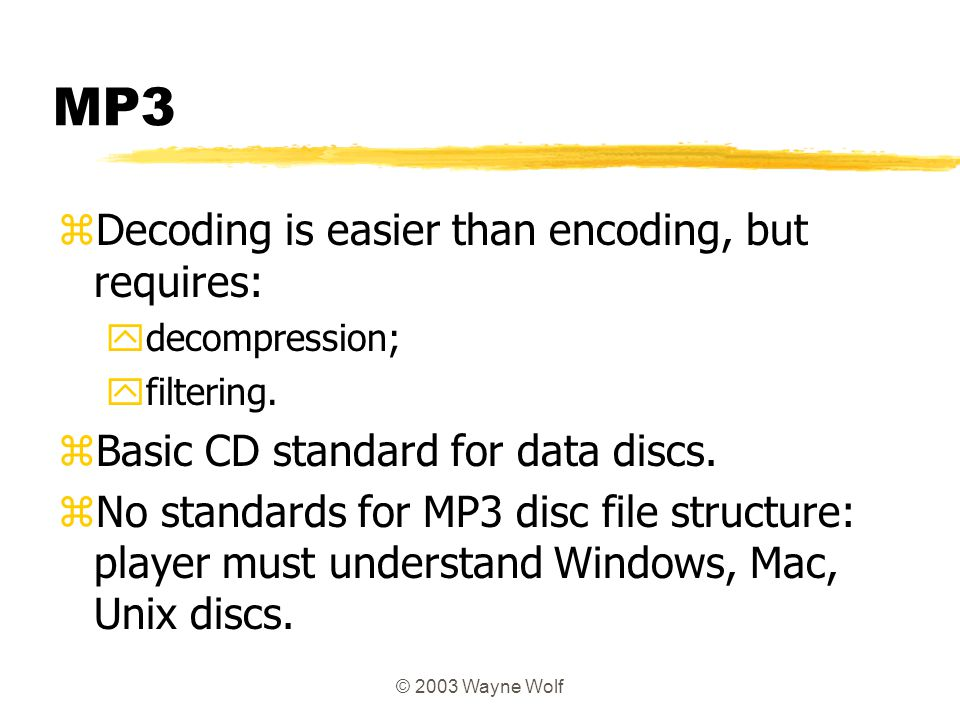 © 2003 Wayne Wolf MP3 zDecoding is easier than encoding, but requires: ydecompression; yfiltering. zBasic CD standard for data discs. zNo standards fo