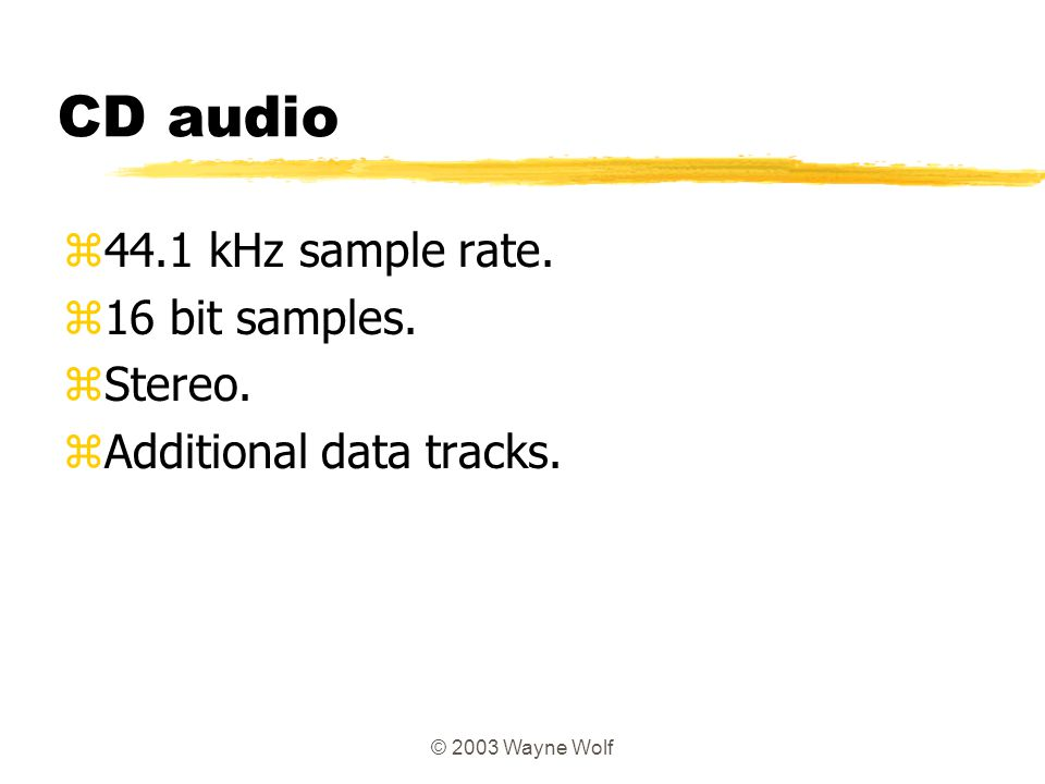 © 2003 Wayne Wolf CD audio z44.1 kHz sample rate. z16 bit samples. zStereo. zAdditional data tracks.