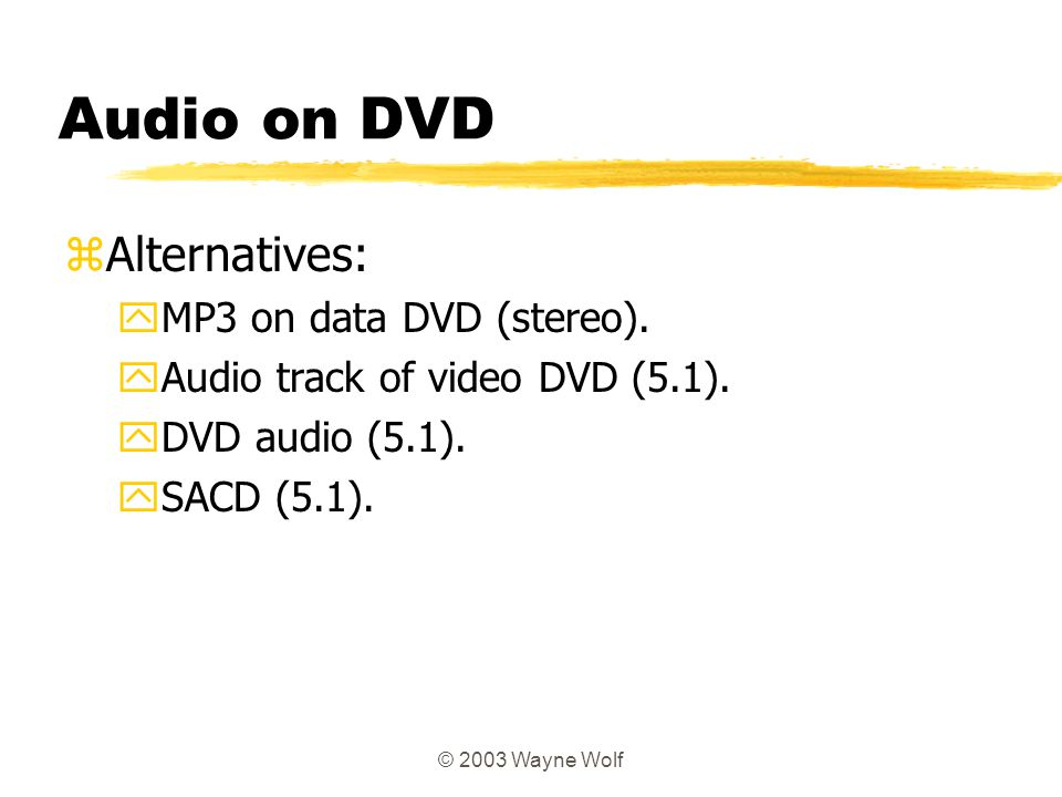 © 2003 Wayne Wolf Audio on DVD zAlternatives: yMP3 on data DVD (stereo). yAudio track of video DVD (5.1). yDVD audio (5.1). ySACD (5.1).