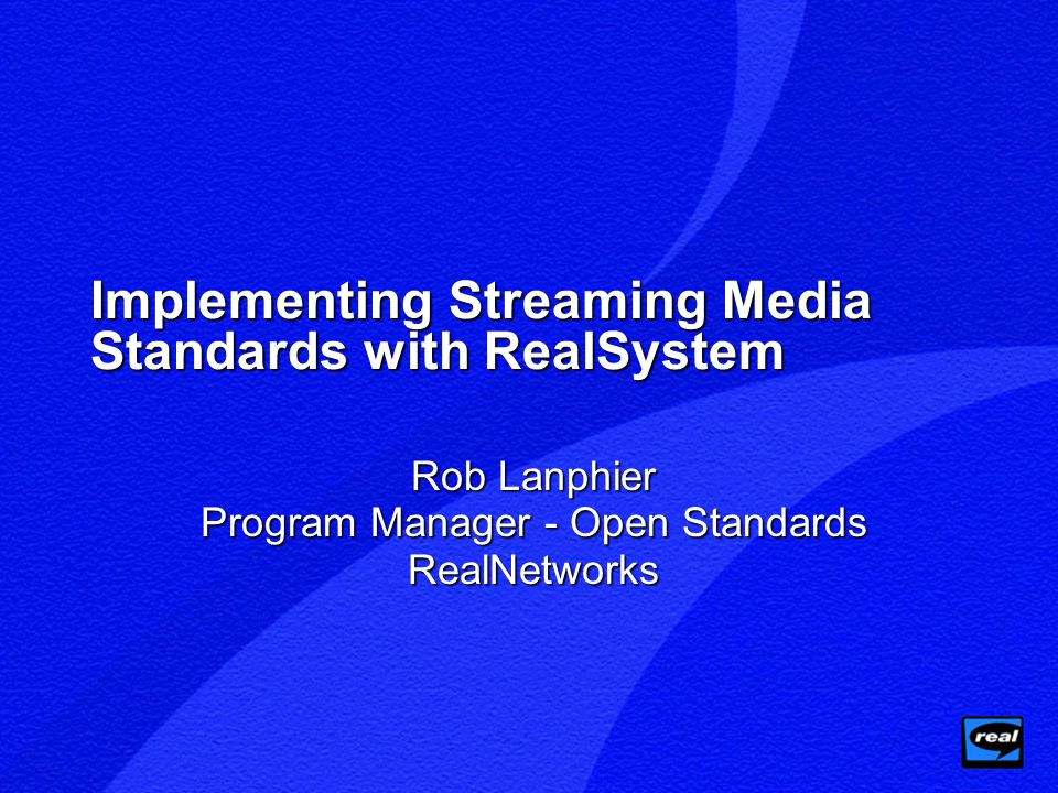Implementing Streaming Media Standards with RealSystem Rob Lanphier Program Manager - Open Standards RealNetworks