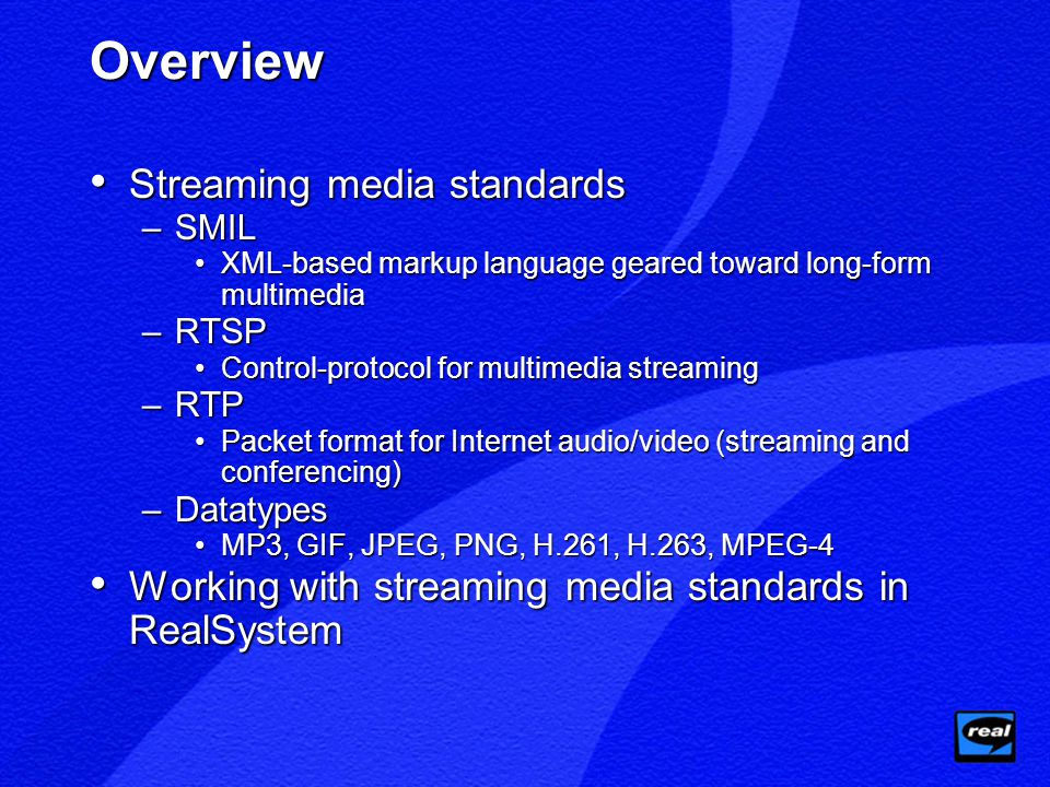 Overview Streaming media standards Streaming media standards –SMIL XML-based markup language geared toward long-form multimediaXML-based markup language geared toward long-form multimedia –RTSP Control-protocol for multimedia streamingControl-protocol for multimedia streaming –RTP Packet format for Internet audio/video (streaming and conferencing)Packet format for Internet audio/video (streaming and conferencing) –Datatypes MP3, GIF, JPEG, PNG, H.261, H.263, MPEG-4MP3, GIF, JPEG, PNG, H.261, H.263, MPEG-4 Working with streaming media standards in RealSystem Working with streaming media standards in RealSystem