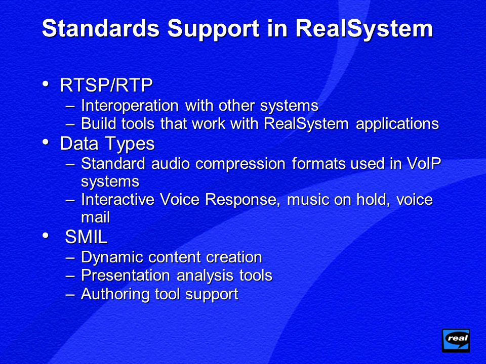 Standards Support in RealSystem RTSP/RTP RTSP/RTP –Interoperation with other systems –Build tools that work with RealSystem applications Data Types Data Types –Standard audio compression formats used in VoIP systems –Interactive Voice Response, music on hold, voice mail SMIL SMIL –Dynamic content creation –Presentation analysis tools –Authoring tool support