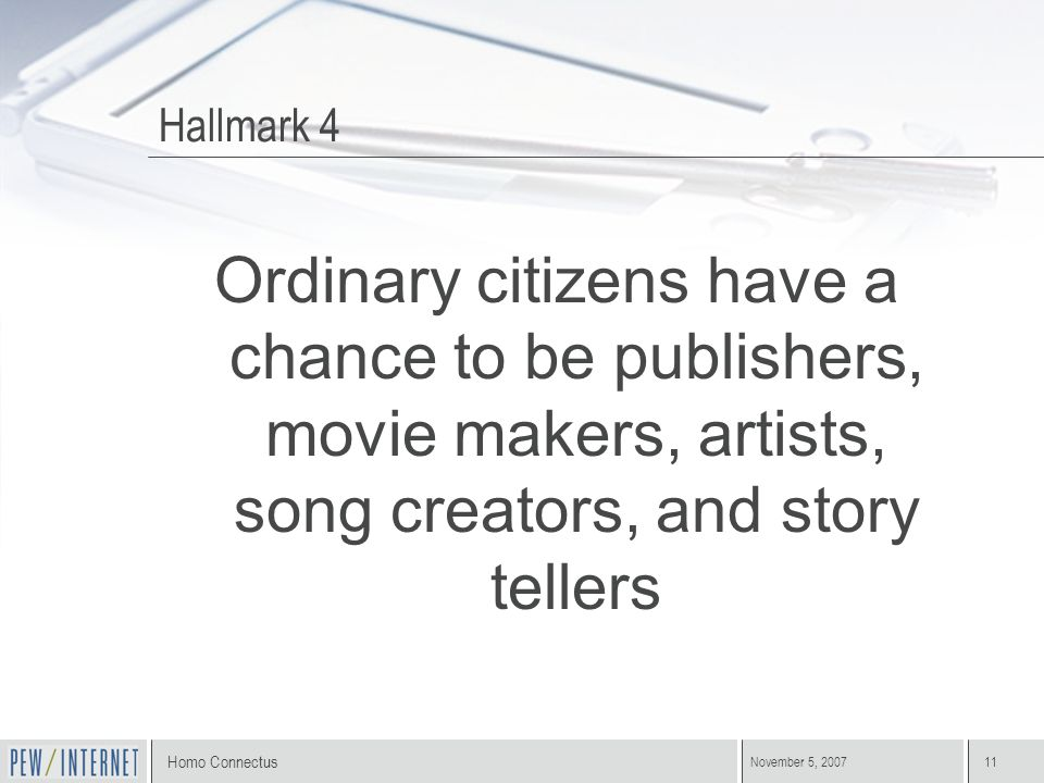 Homo Connectus November 5, 200711 Hallmark 4 Ordinary citizens have a chance to be publishers, movie makers, artists, song creators, and story tellers