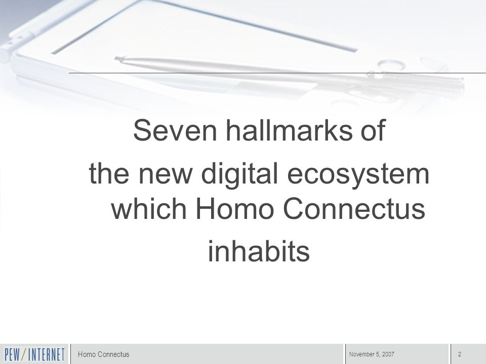 Homo Connectus November 5, 20072 Seven hallmarks of the new digital ecosystem which Homo Connectus inhabits
