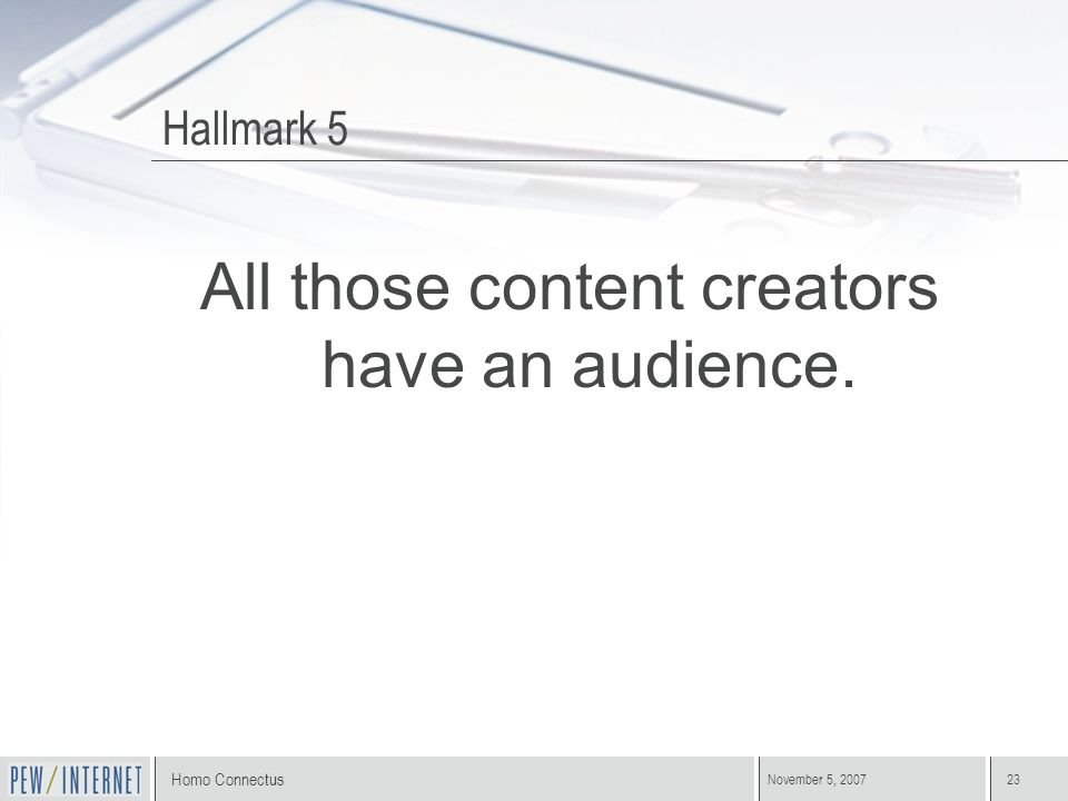 Homo Connectus November 5, 200723 Hallmark 5 All those content creators have an audience.