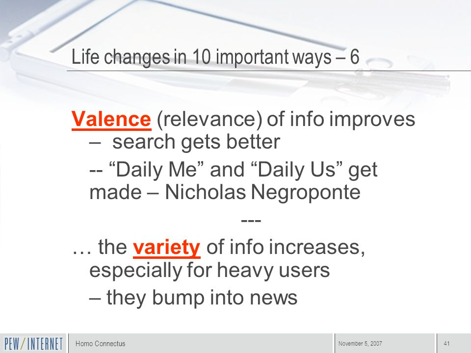"Homo Connectus November 5, 200741 Valence (relevance) of info improves – search gets better -- ""Daily Me"" and ""Daily Us"" get made – Nicholas Negropont"