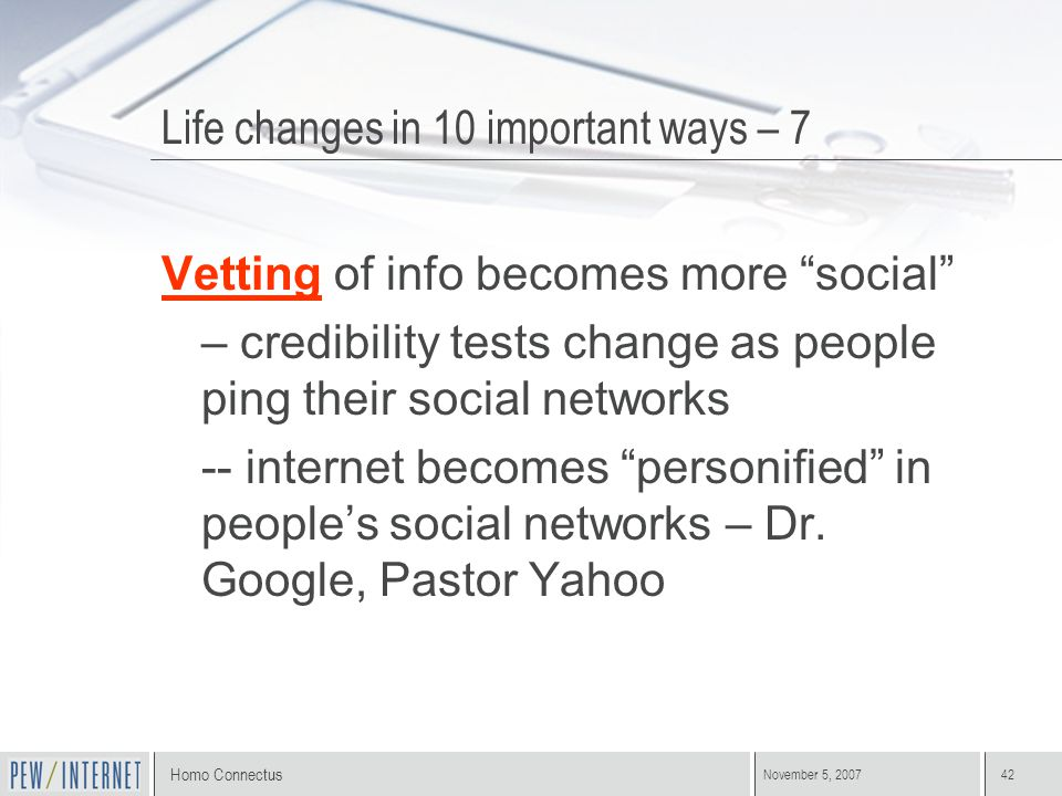 "Homo Connectus November 5, 200742 Vetting of info becomes more ""social"" – credibility tests change as people ping their social networks -- internet be"