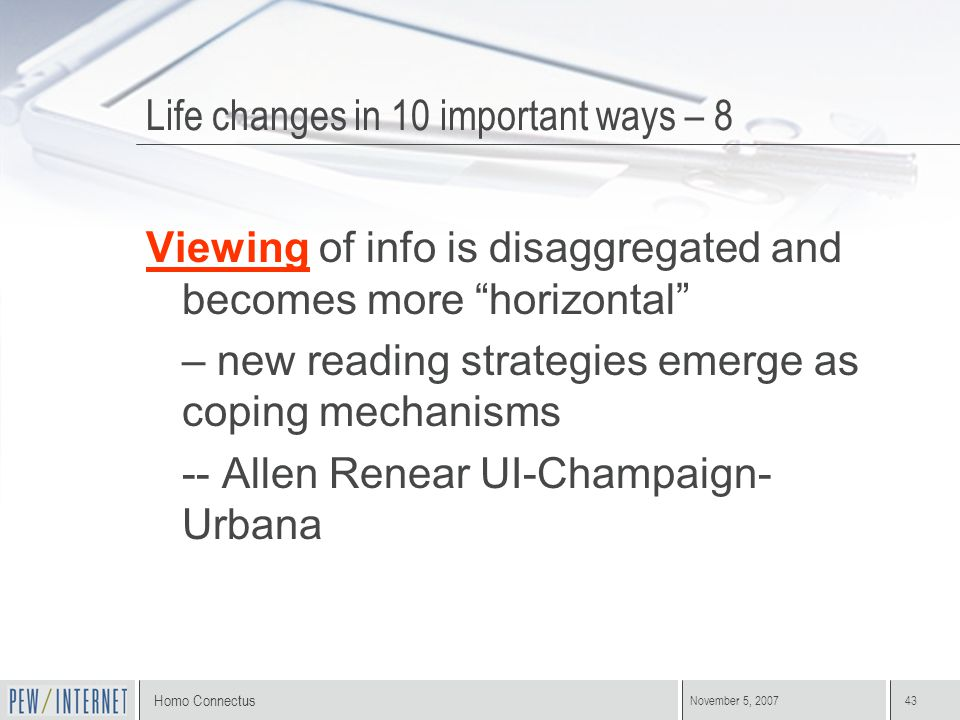 "Homo Connectus November 5, 200743 Viewing of info is disaggregated and becomes more ""horizontal"" – new reading strategies emerge as coping mechanisms"