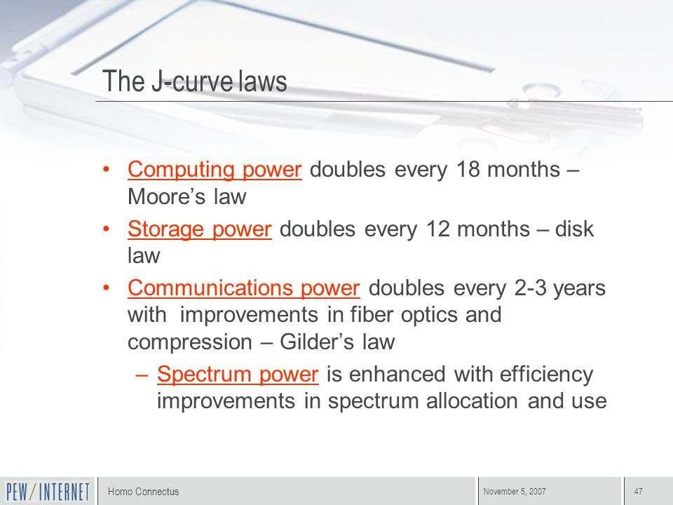 Homo Connectus November 5, 200747 The J-curve laws Computing power doubles every 18 months – Moore's law Storage power doubles every 12 months – disk