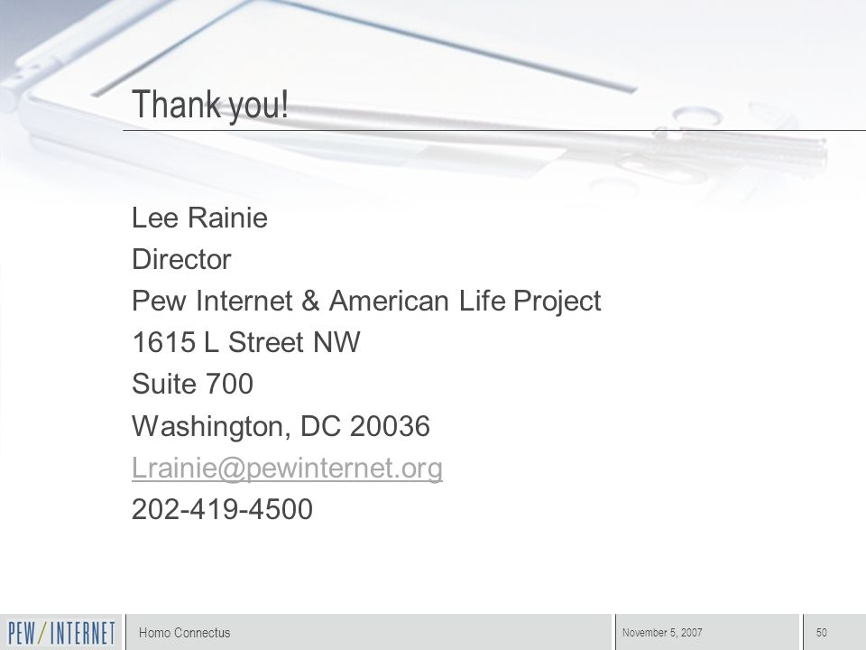 Homo Connectus November 5, 200750 Thank you! Lee Rainie Director Pew Internet & American Life Project 1615 L Street NW Suite 700 Washington, DC 20036