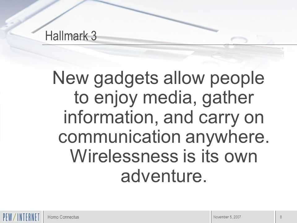 Homo Connectus November 5, 20078 Hallmark 3 New gadgets allow people to enjoy media, gather information, and carry on communication anywhere. Wireless