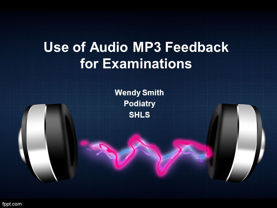 Use of Audio MP3 Feedback for Examinations Wendy Smith Podiatry SHLS