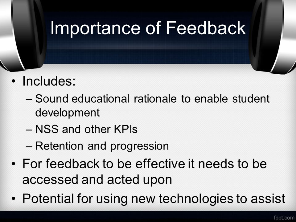 Importance of Feedback Includes: –Sound educational rationale to enable student development –NSS and other KPIs –Retention and progression For feedback to be effective it needs to be accessed and acted upon Potential for using new technologies to assist
