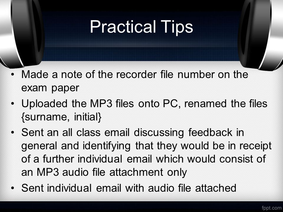 Practical Tips Made a note of the recorder file number on the exam paper Uploaded the MP3 files onto PC, renamed the files {surname, initial} Sent an all class  discussing feedback in general and identifying that they would be in receipt of a further individual  which would consist of an MP3 audio file attachment only Sent individual  with audio file attached