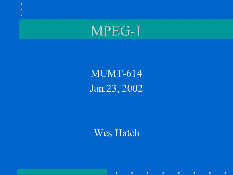 MPEG-1 MUMT-614 Jan.23, 2002 Wes Hatch