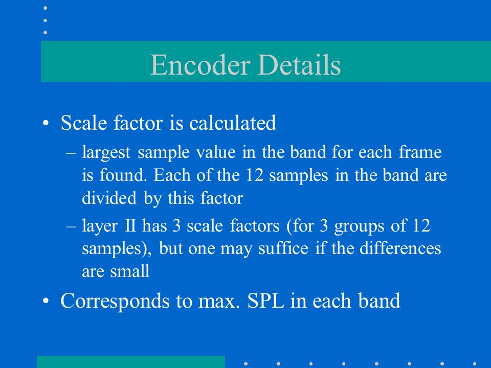 Encoder Details Scale factor is calculated –largest sample value in the band for each frame is found.
