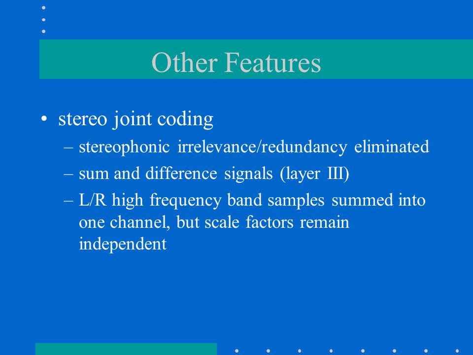 Other Features stereo joint coding –stereophonic irrelevance/redundancy eliminated –sum and difference signals (layer III) –L/R high frequency band samples summed into one channel, but scale factors remain independent