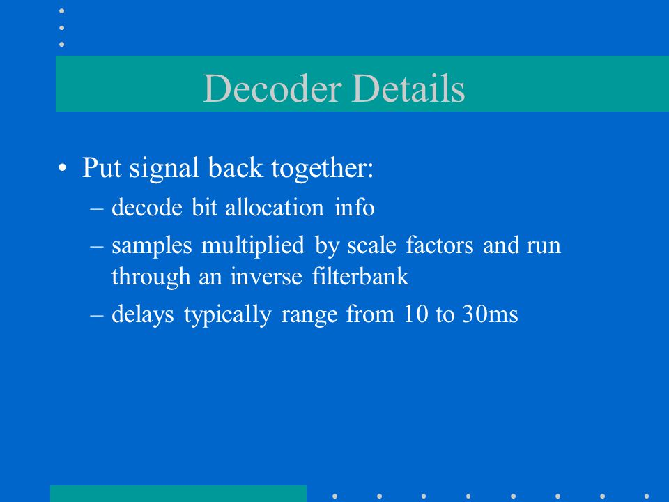 Decoder Details Put signal back together: –decode bit allocation info –samples multiplied by scale factors and run through an inverse filterbank –delays typically range from 10 to 30ms