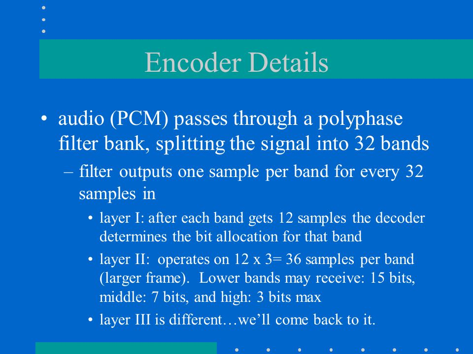 Encoder Details FFT is performed (w/Hann window) –512 point for layer I –1024 point for layer II a psychoacoustic model compares the output and is used to calculate masking thresholds used to determine which are the audible components (ie.