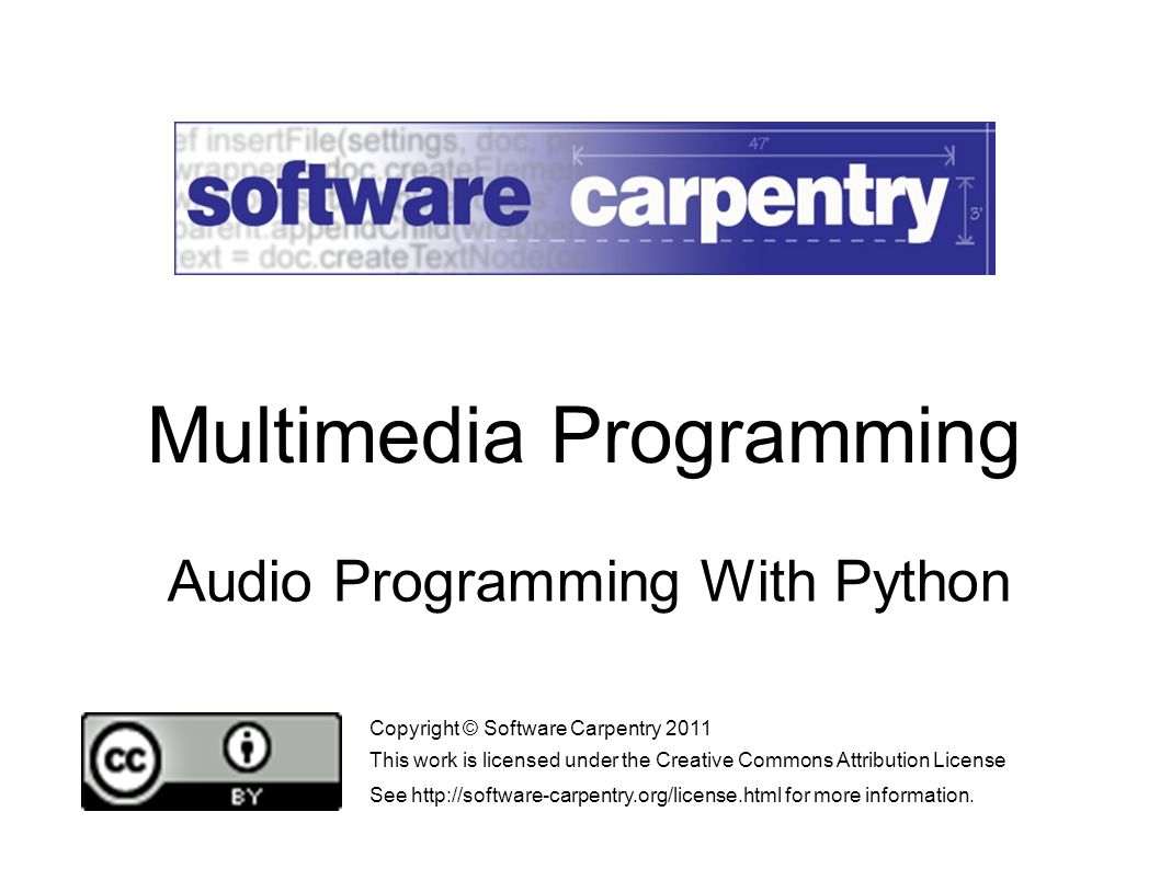 Audio Programming With Python Copyright © Software Carpentry 2011 This work is licensed under the Creative Commons Attribution License See http://software-carpentry.org/license.html for more information.