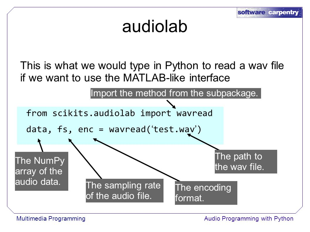 Multimedia ProgrammingAudio Programming with Python audiolab This is what we would type in Python to read a wav file if we want to use the MATLAB-like interface from scikits.audiolab import wavread data, fs, enc = wavread( ' test.wav ' ) Import the method from the subpackage.