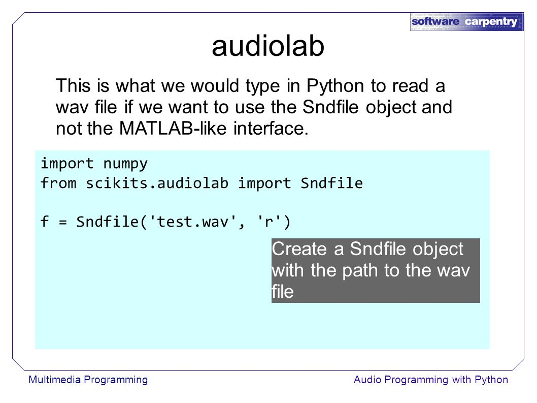 Multimedia ProgrammingAudio Programming with Python import numpy from scikits.audiolab import Sndfile f = Sndfile( test.wav , r ) This is what we would type in Python to read a wav file if we want to use the Sndfile object and not the MATLAB-like interface.