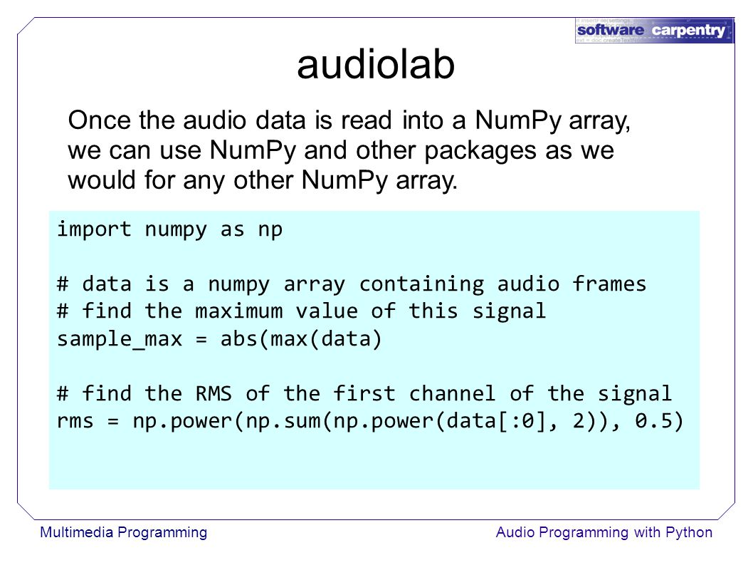 Multimedia ProgrammingAudio Programming with Python Once the audio data is read into a NumPy array, we can use NumPy and other packages as we would for any other NumPy array.
