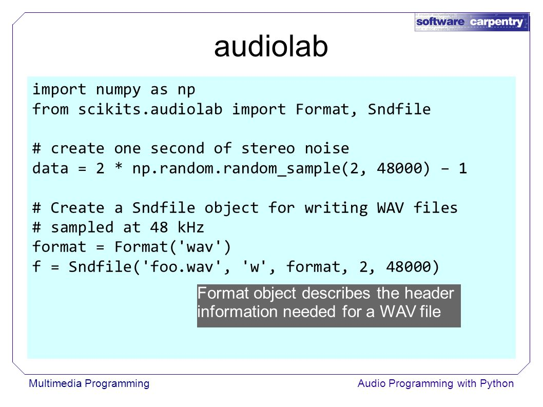 Multimedia ProgrammingAudio Programming with Python audiolab import numpy as np from scikits.audiolab import Format, Sndfile # create one second of stereo noise data = 2 * np.random.random_sample(2, 48000) – 1 # Create a Sndfile object for writing WAV files # sampled at 48 kHz format = Format( wav ) f = Sndfile( foo.wav , w , format, 2, 48000) Format object describes the header information needed for a WAV file