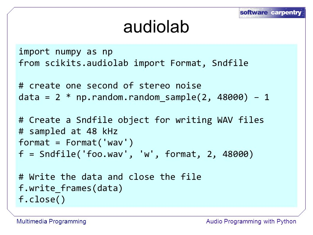 Multimedia ProgrammingAudio Programming with Python audiolab import numpy as np from scikits.audiolab import Format, Sndfile # create one second of stereo noise data = 2 * np.random.random_sample(2, 48000) – 1 # Create a Sndfile object for writing WAV files # sampled at 48 kHz format = Format( wav ) f = Sndfile( foo.wav , w , format, 2, 48000) # Write the data and close the file f.write_frames(data) f.close()