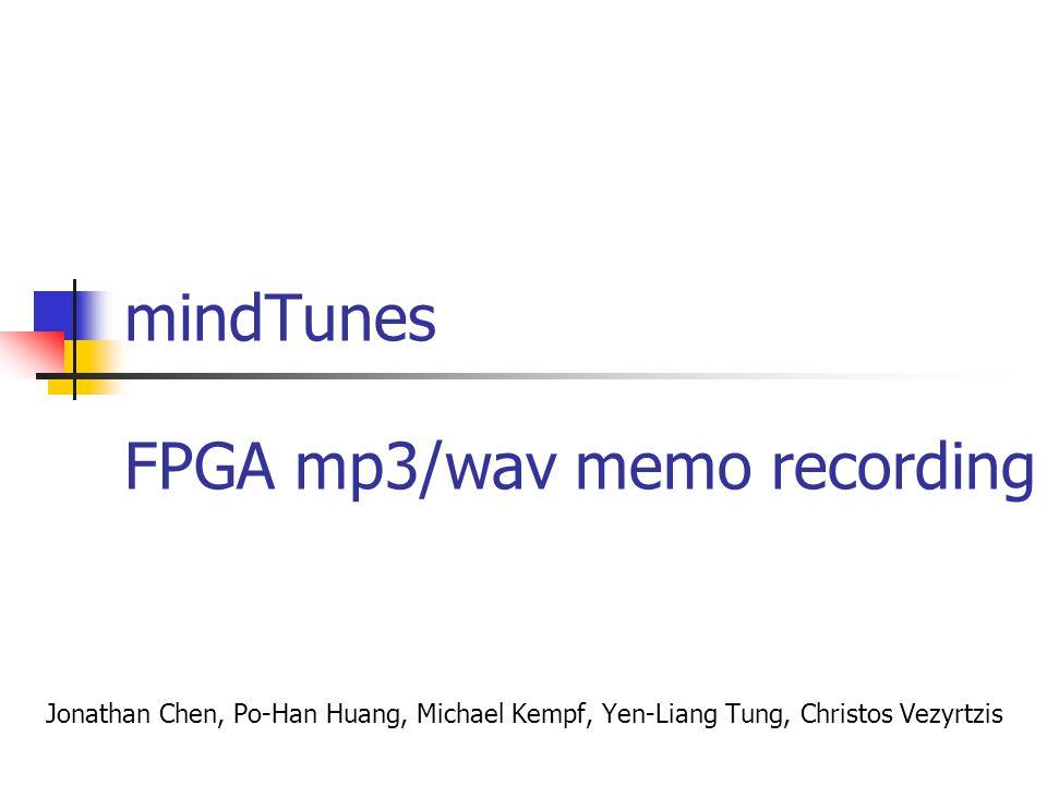 mindTunes Jonathan Chen, Po-Han Huang, Michael Kempf, Yen-Liang Tung, Christos Vezyrtzis FPGA mp3/wav memo recording
