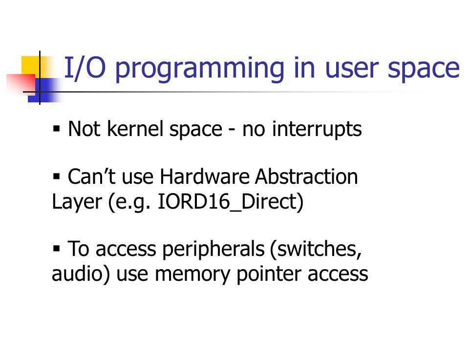 I/O programming in user space  Not kernel space - no interrupts  Can't use Hardware Abstraction Layer (e.g.