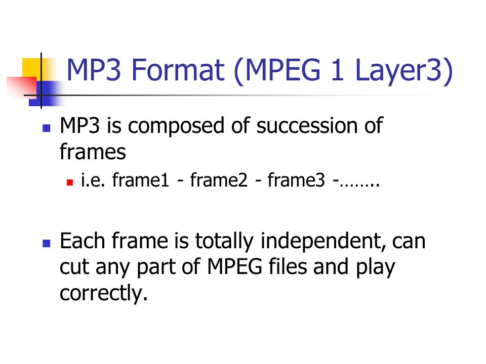 MP3 Format (MPEG 1 Layer3) MP3 is composed of succession of frames i.e.